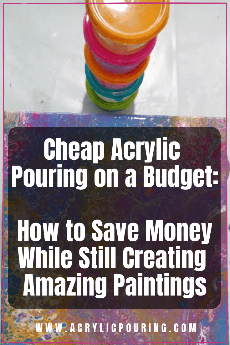 Cheap Acrylic Pouring on a Budget: How to Save Money While Still Creating Amazing Paintings