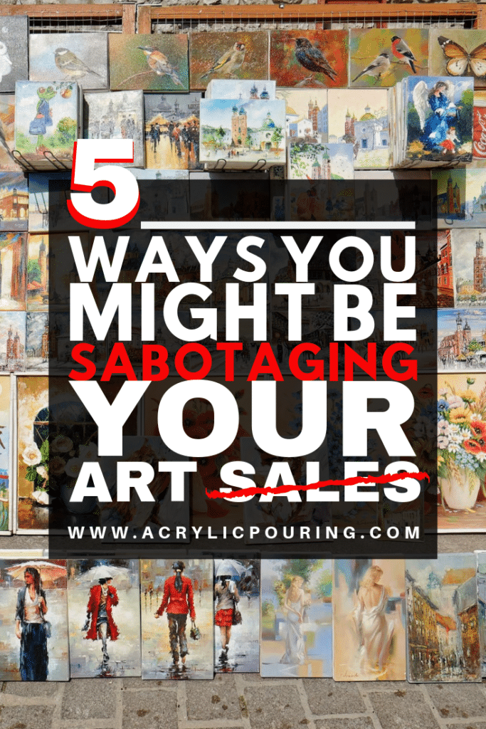 5 ways you might be sabotaging your art sales acrylic pouring